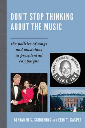 Don't Stop Thinking About the Music : The Politics of Songs and Musicians in Presidential Campaigns - Benjamin S. Schoening