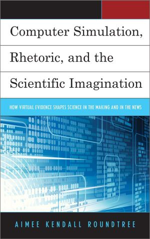 Computer Simulation, Rhetoric, and the Scientific Imagination : How Virtual Evidence Shapes Science in the Making and in the News - Aimee Kendall Roundtree