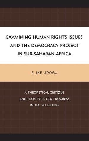 Examining Human Rights Issues and the Democracy Project in Sub-Saharan Africa : A Theoretical Critique and Prospects for Progress in the Millennium - Ike E. Udogu