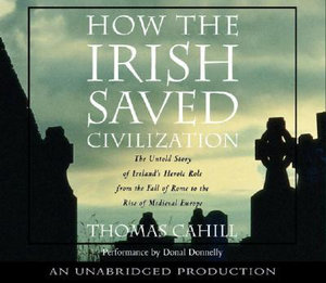 How the Irish Saved Civilization : The Untold Story of Ireland's Heroic Role from the Fall of Rome to the Rise of Medieval Europe - Thomas Cahill