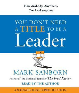 You Don't Need a Title to Be a Leader : How Anybody, Anywhere, Can Lead Anytime - Mark Sanborn