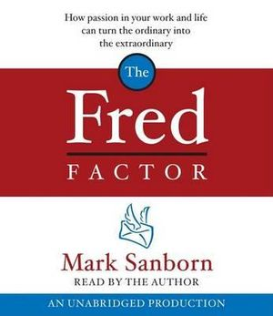 The Fred Factor : How Passion in Your Work and Life Can Turn the Ordinary Into the Extraordinary - Mark Sanborn