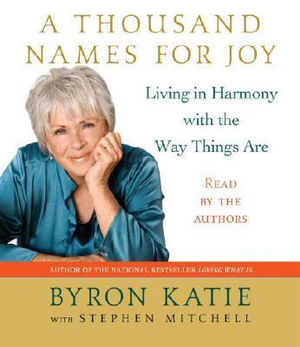 A Thousand Names for Joy : Living in Harmony With the Way Things Are - Byron Katie
