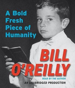 A Bold Fresh Piece of Humanity : A Memoir - Bill O'Reilly
