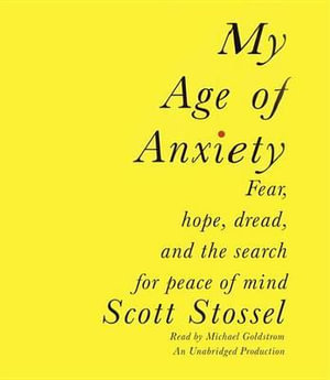 My Age of Anxiety : Fear, Hope, Dread, and the Search for Peace of Mind - Scott Stossel