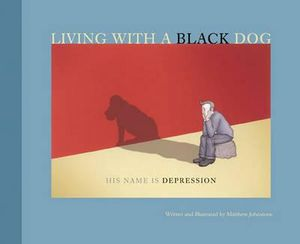 Living with a Black Dog : His Name Is Depression : AKA I Had a Black Dog - Matthew Johnstone