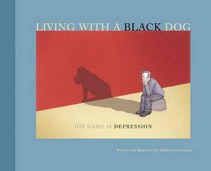 Living with a Black Dog : His Name Is Depression : AKA I Had a Black Dog - Matthew Johnstone