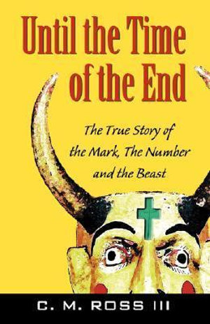 Until the Time of the End : The True Story of the Mark, the Number and the Beast - C M Ross, III