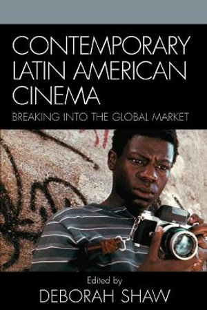 Contemporary Latin American Cinema : Breaking Into the Global Market :  Breaking Into the Global Market - Deborah Shaw