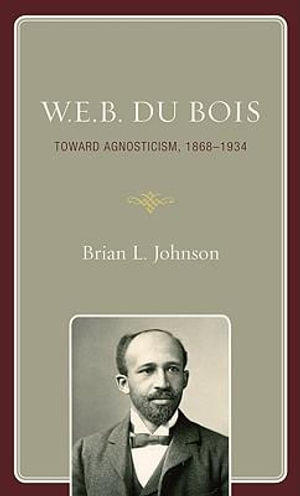 W.E.B. Du Bois : Toward Agnosticism, 1868-1934 - Brian L. Johnson
