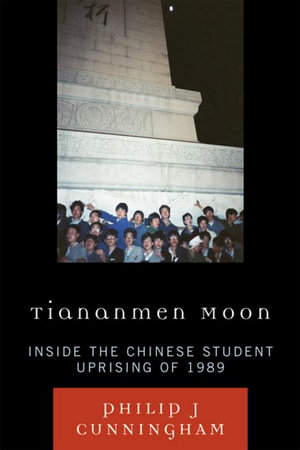 Tiananmen Moon : Inside the Chinese Student Uprising of 1989 - Philip J. Cunningham