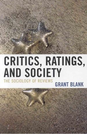 Critics, Ratings, and Society : The Sociology of Reviews - Grant Blank