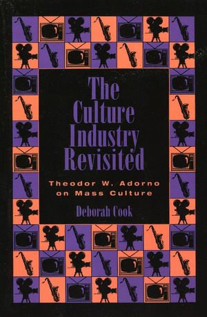The Culture Industry Revisited : Theodor W. Adorno on Mass Culture - Deborah Cook
