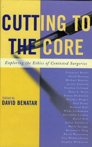 Cutting to the Core : Exploring the Ethics of Contested Surgeries - David Benatar