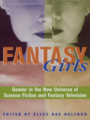 Fantasy Girls : Gender in the New Universe of Science Fiction and Fantasy Television - Elyce Rae Helford
