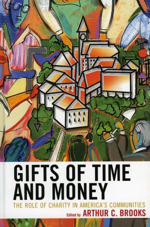 Gifts of Time and Money : The Role of Charity in America's Communities - Arthur C. Brooks