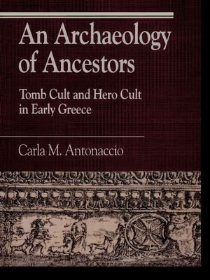 An Archaeology of Ancestors : Tomb Cult and Hero Cult in Early Greece - Carla M. Antonaccio