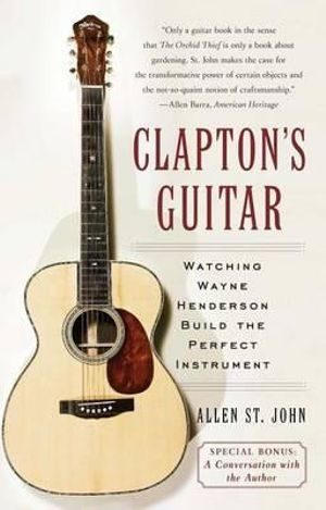Clapton's Guitar : Watching Wayne Henderson Build the Perfect Instrument - Allen St John