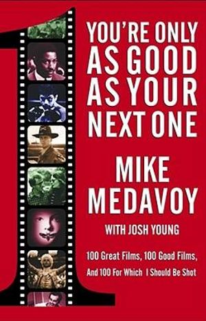 You're Only as Good as Your Next One : 100 Great Films, 100 Good Films and 100 for Which I Should be Shot - Mike Medavoy