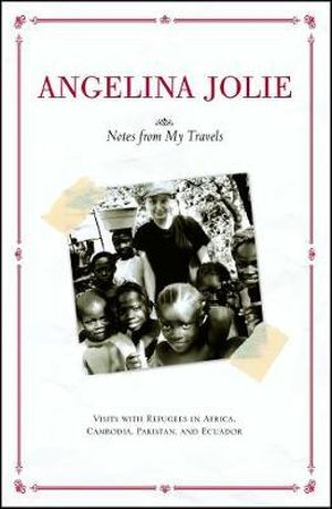 Notes from My Travels : Visits with Refugees in Africa, Cambodia, Pakistan and Ecuador - Angelina Jolie