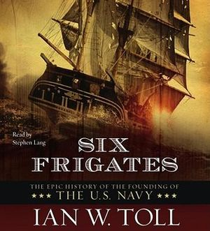 Six Frigates : The Epic History of the Founding of the U.S. Navy - Ian W Toll