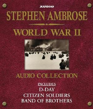The Stephen Ambrose World War II Audio Collection : Includes D-Day, Citizen Soldiers, And Band Of Brothers - Stephen E. Ambrose