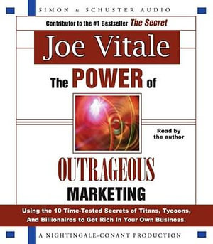 The Power of Outrageous Marketing : Using the 10 Time-Tested Secrets of Titans, Tycoons and Billionaires to Get Rich in Your Own Business - Dr Joe Vitale