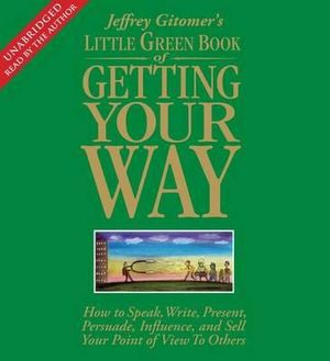 Little Green Book of Getting Your Way : How to Speak, Write, Present, Persuade, Influence, and Sell Your Point of View to Others - Jeffrey Gitomer