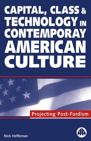 Capital, Class and Technology in Contemporary American Culture: Projecting Post-Fordism Nick Heffernan