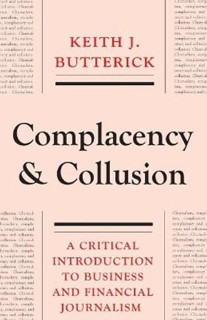 Complacency and Collusion : A Critical Introduction to Business and Financial Journalism - Keith J. Butterick