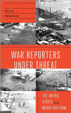 War Reporters Under Threat : The United States and Media Freedom - Chris Paterson