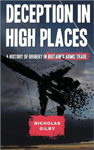 Deception in High Places : A History of Bribery in Britain's Arms Trade - Nicholas Gilby
