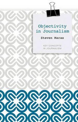 Objectivity in Journalism : Key Concepts in Journalism - Steven Maras