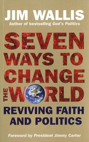 Seven Ways to Change the World : Reviving Faith and Politics - Jim Wallis