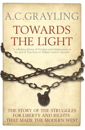 Towards the Light : The Story of the Struggles for Liberty and Rights that Made the Modern West - A. C. Grayling