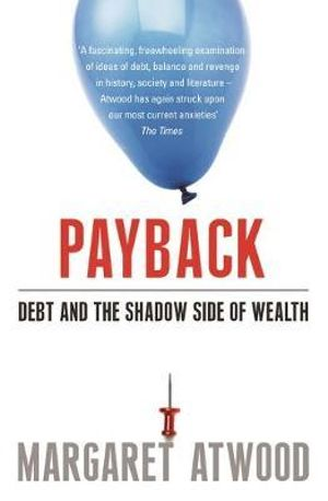 Payback :  Debt as Metaphor and the Shadow Side of Wealth - Margaret Atwood