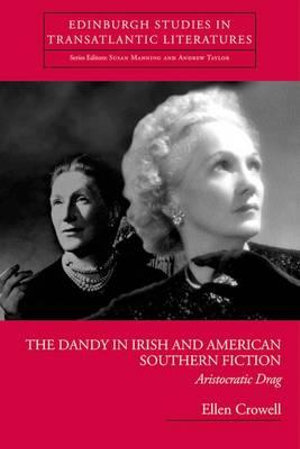 The Dandy in Irish and American Southern Fiction: Aristocratic Drag Ellen Crowell