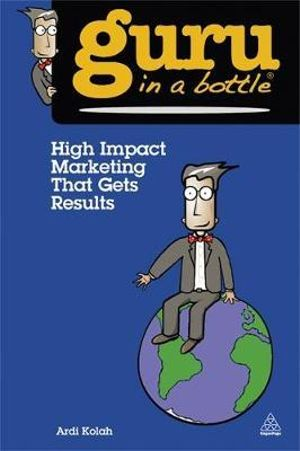 High Impact Marketing That Gets Results : Guru in a Bottle - Ardi Kolah