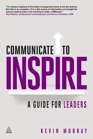 Communicate to Inspire : A Guide for Leaders - Kevin Murray