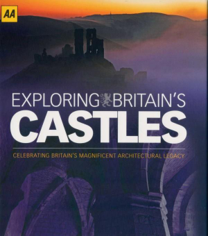 AA Exploring Britain's Castles : Celebrating Britain's Magnificent Architectural Legacy - AA Publishing