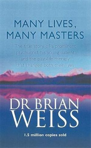 Many Lives, Many Masters : The True Story of a Prominent Psychiatrist, His Young Patient and the Past-life Therapy That Changed Both Their Lives - Dr. Brian L. Weiss