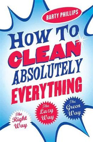 How to Clean Absolutely Everything : The Right Way - The Lazy Way - The Green Way - Barty Phillips