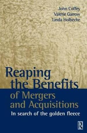 Reaping the Benefits of Mergers and Acquisitions: In Search of the Golden Fleece John Coffey, Valerie Garrow and Linda Holbeche