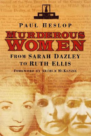 Murderous Women : From Sarah Dazley to Ruth Ellis - Paul Heslop