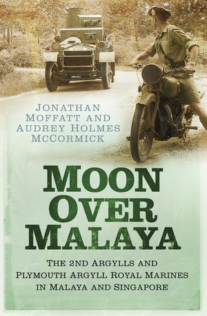 Moon Over Malaya : The 2nd Argylls and Plymouth Argyll Royal Marines in Malaya and Singapore - Jonathan Moffatt