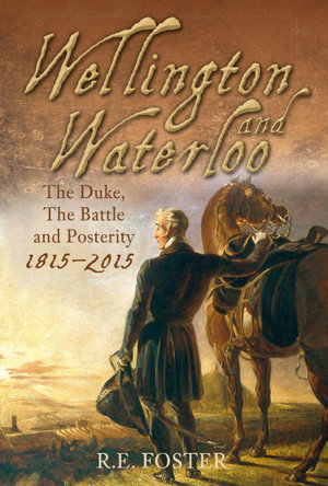 Wellington and Waterloo : The Duke, The Battle and Posterity, 1815-2015 - R E Foster