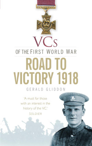 VCs of the First World War : The Road to Victory 1918 - Gerald Gliddon