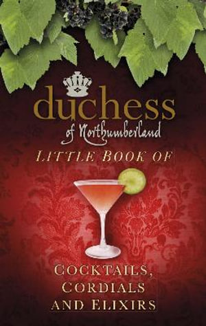 The Duchess of Northumberland's Little Book of Cocktails, Cordials and Elixirs - The Duchess of Northumberland