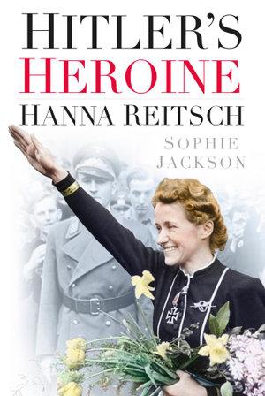 Hitler's Heroine : Hanna Reitsch - Sophie Jackson