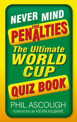 Never Mind the Penalties : The Ultimate World Cup Quiz Book - Phil Ascough